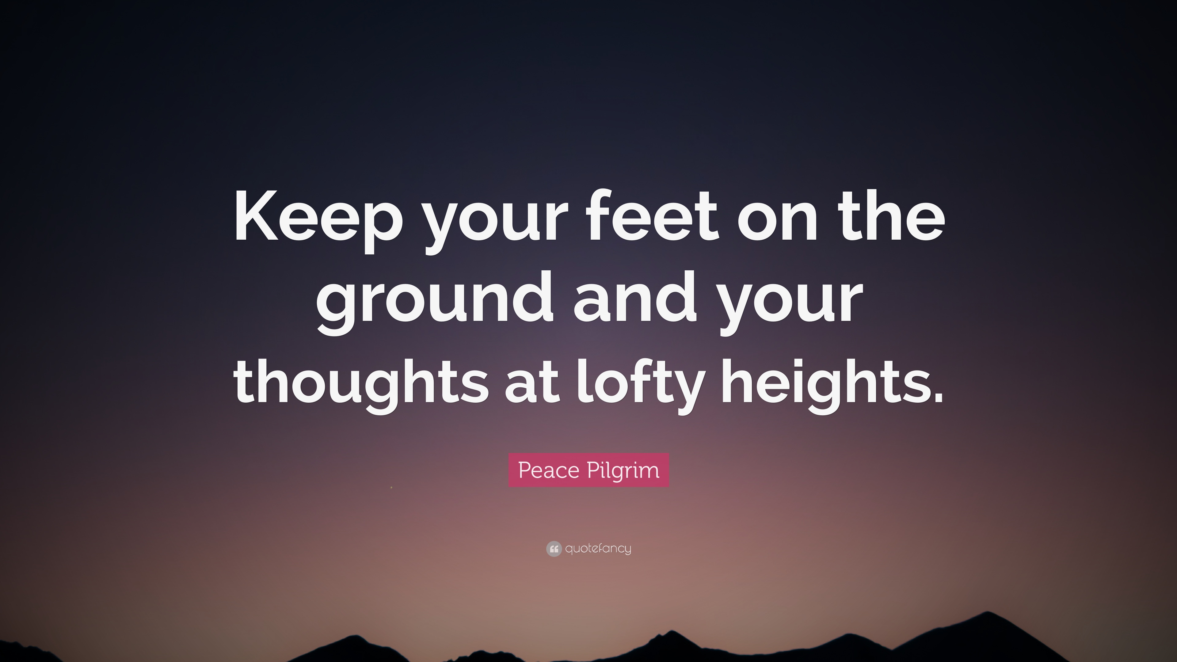 """Peace Pilgrim Quote: """"Keep your feet on the ground and your thoughts at lofty heights."""" (10 wallpapers) - Quotefancy"""