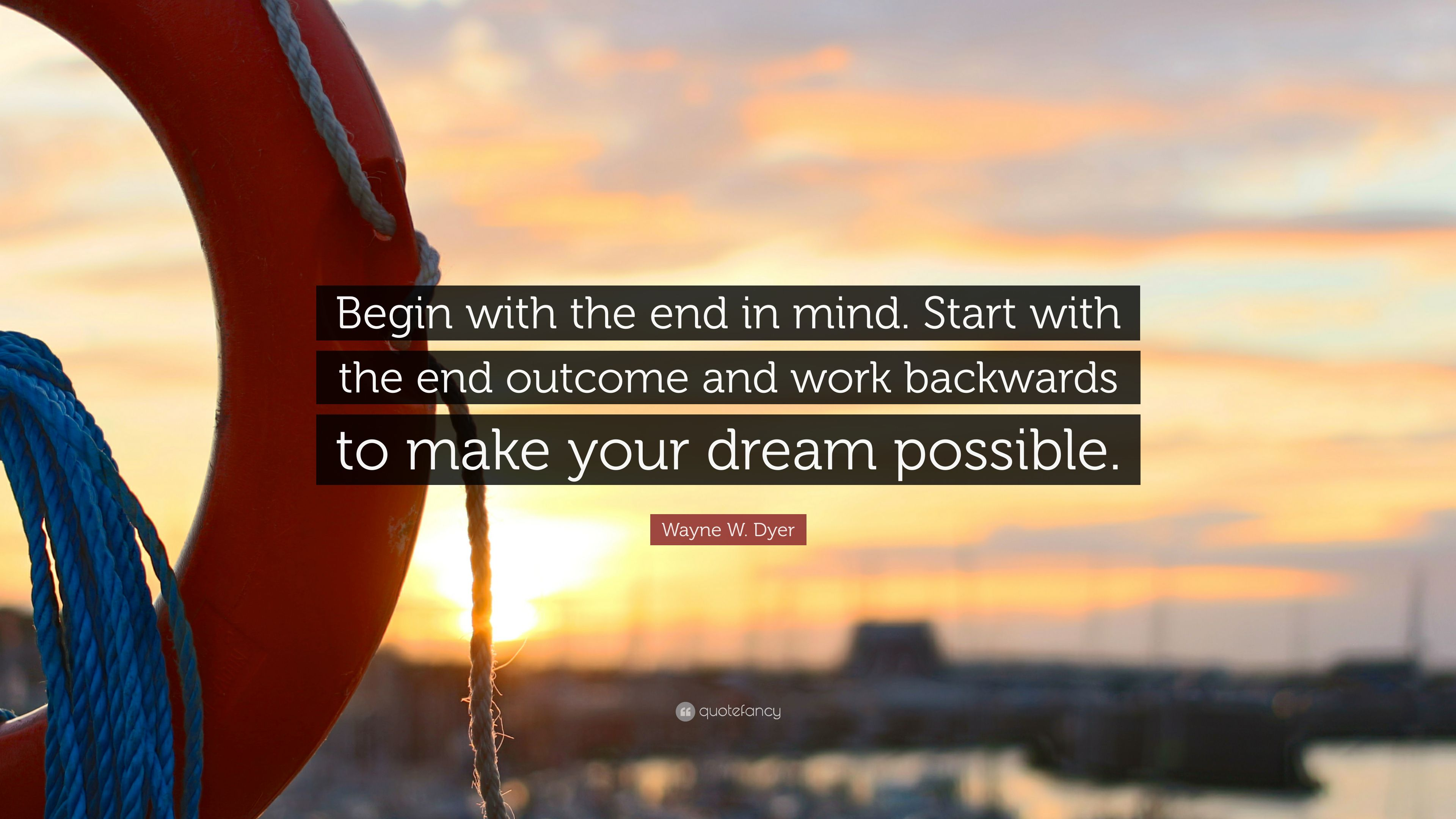 Wayne W Dyer Quote Begin with the end in mind Start