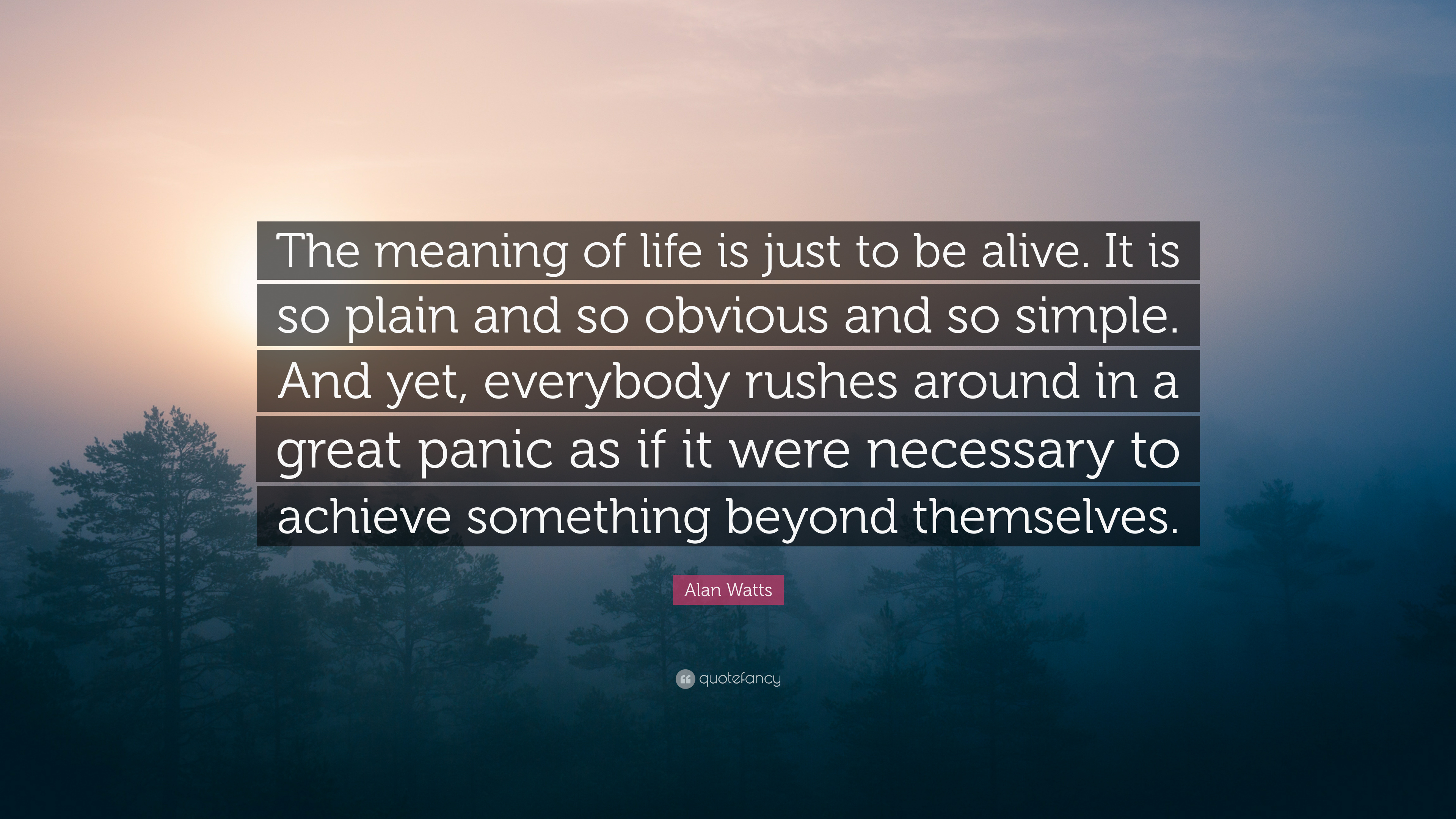 """Alan Watts Quote: """"The meaning of life is just to be alive. It is so plain and so obvious and so simple. And yet. everybody rushes around i ..."""