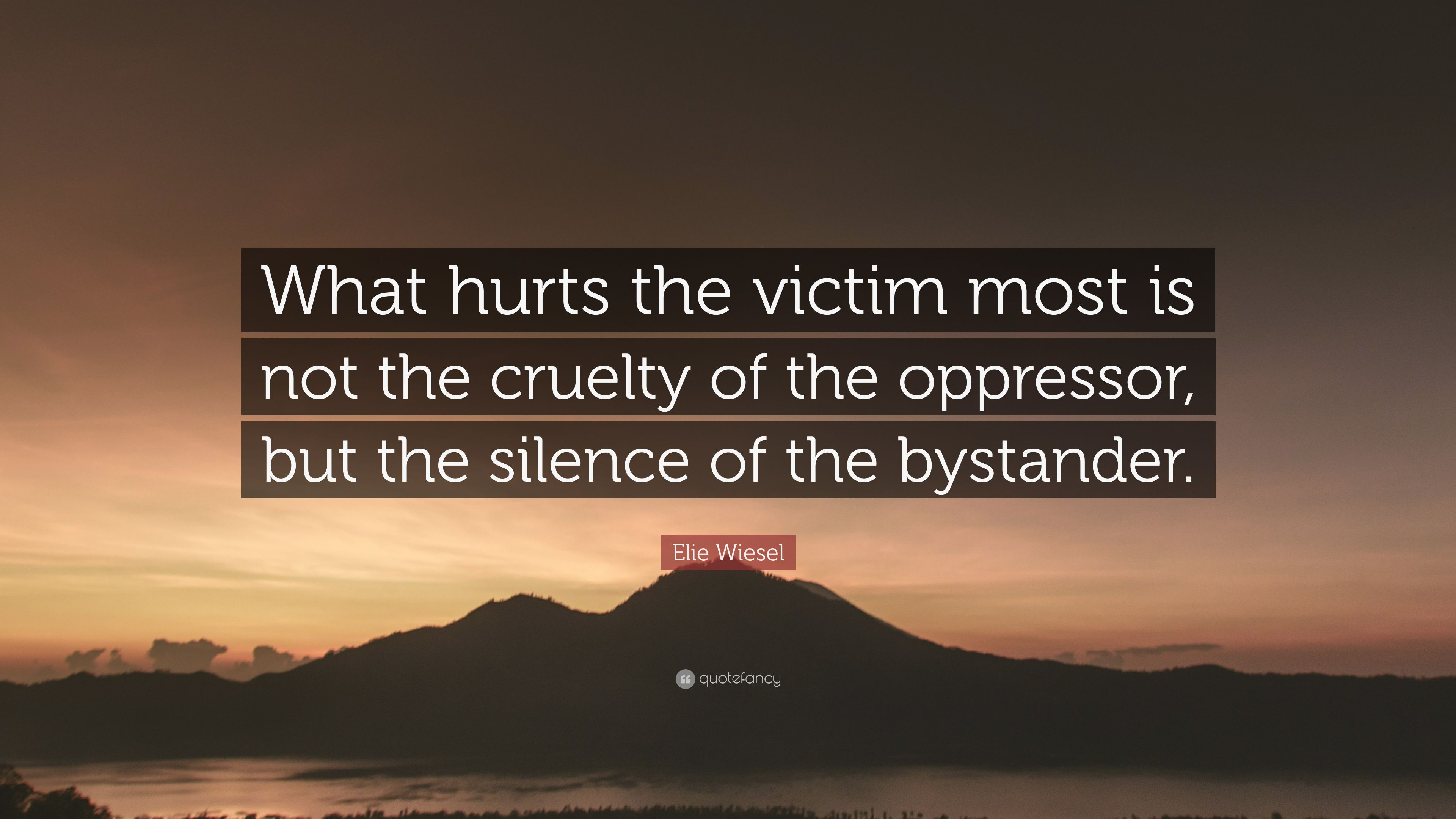 Elie Wiesel Quote What Hurts The Victim Most Is Not The Cruelty Of The Oppressor But The