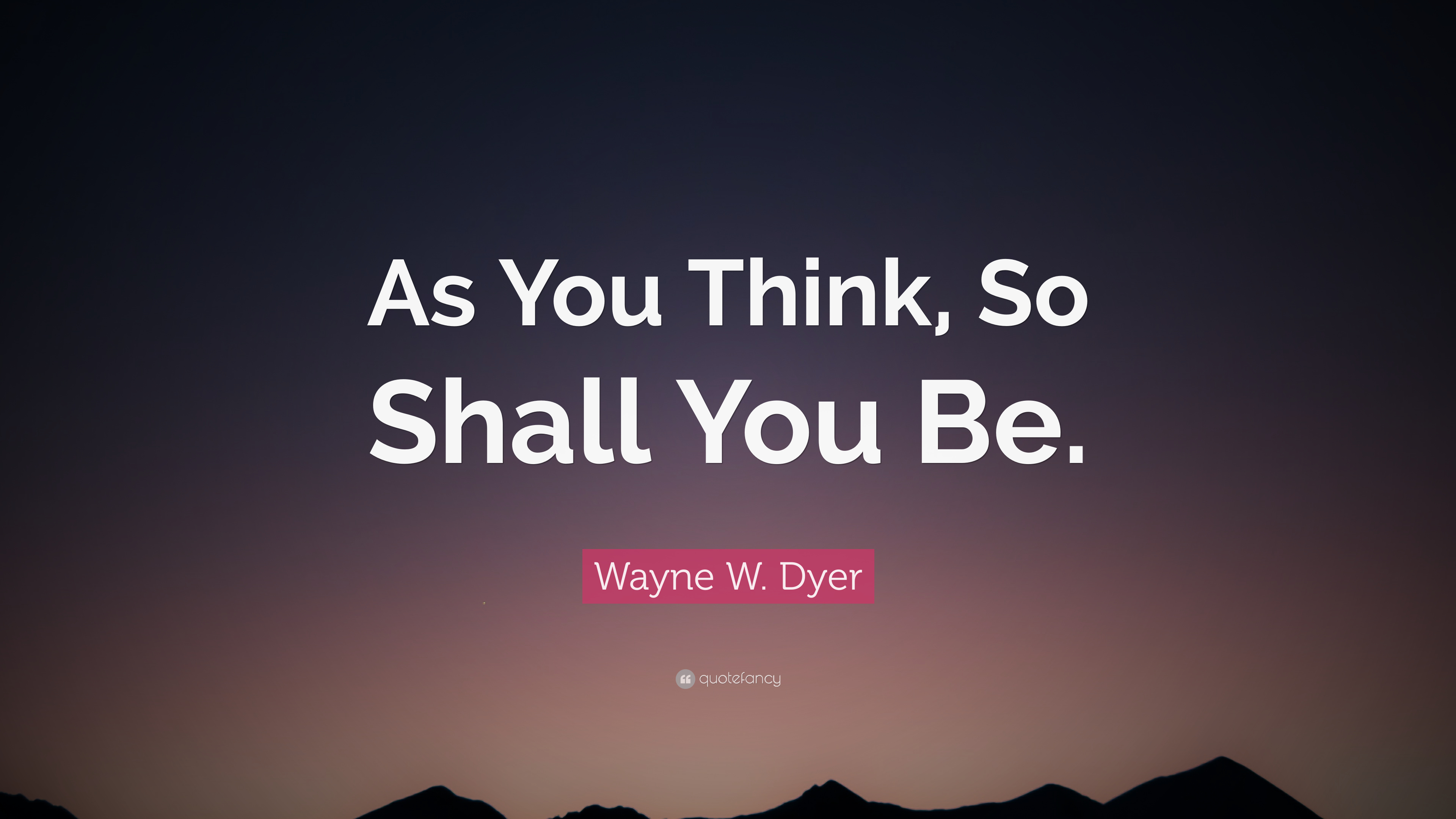 Wayne W Dyer Quote As You Think So Shall You Be 12