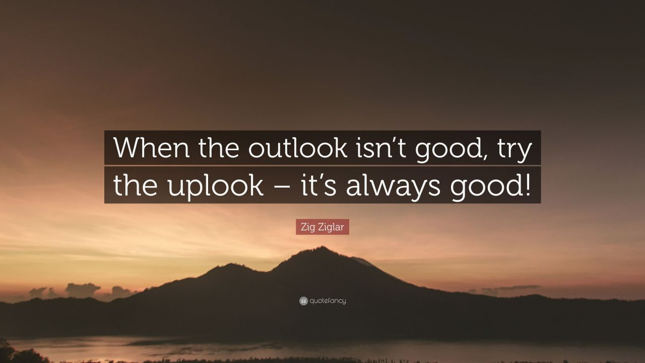"Zig Ziglar Quote: ""When the outlook isn't good, try the uplook ..."