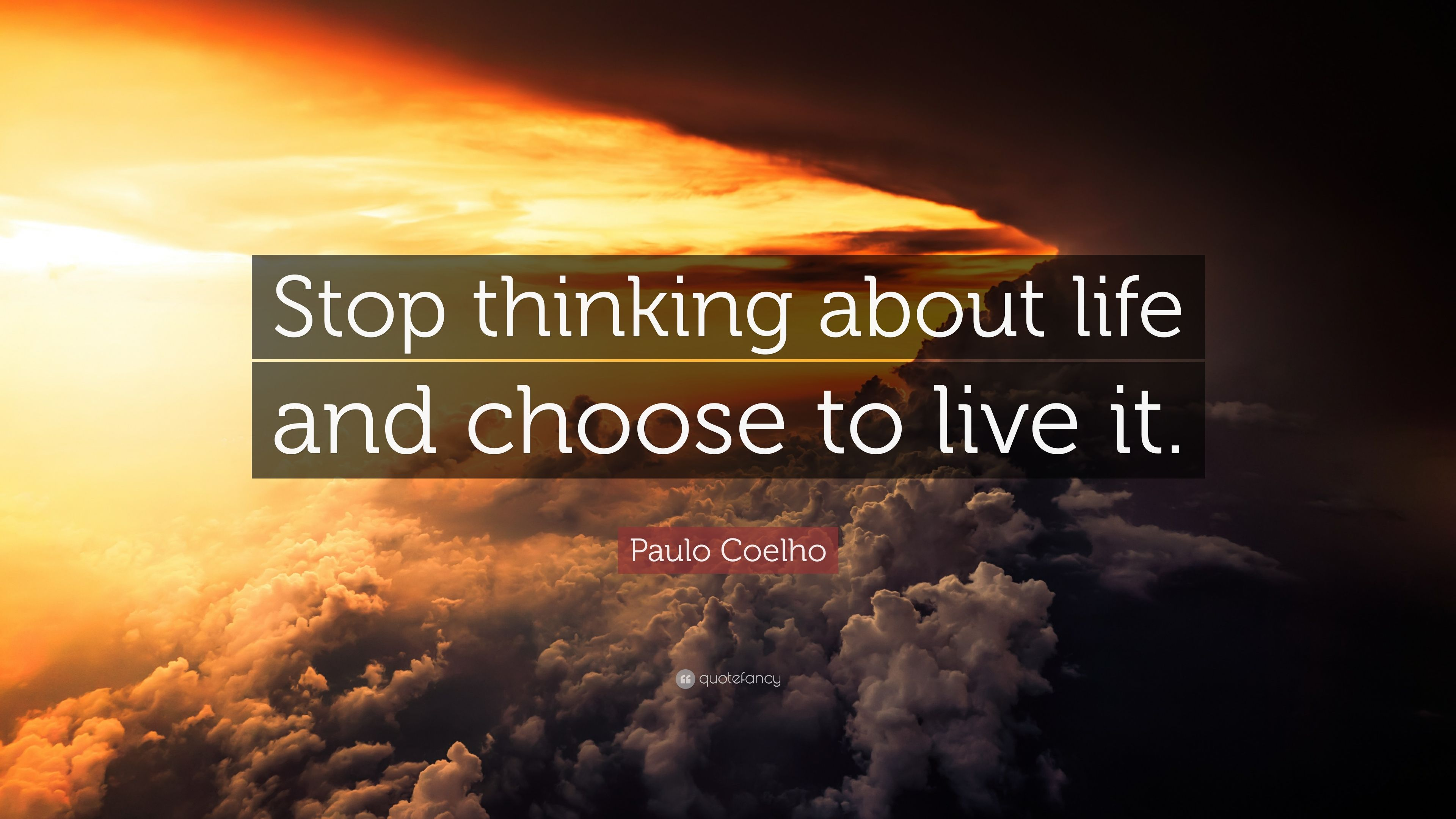 Paulo Coelho Quote Stop Thinking About Life And Choose