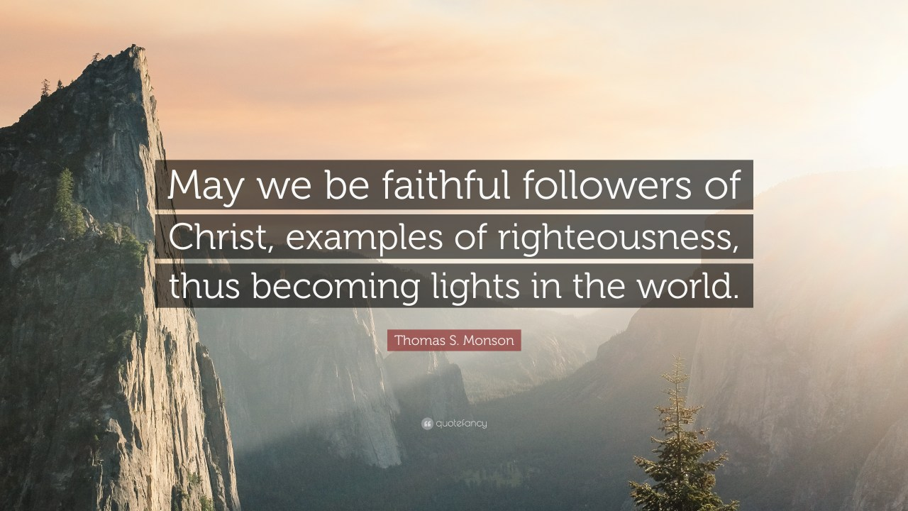 """Thomas S. Monson Quote: """"May we be faithful followers of Christ ..."""