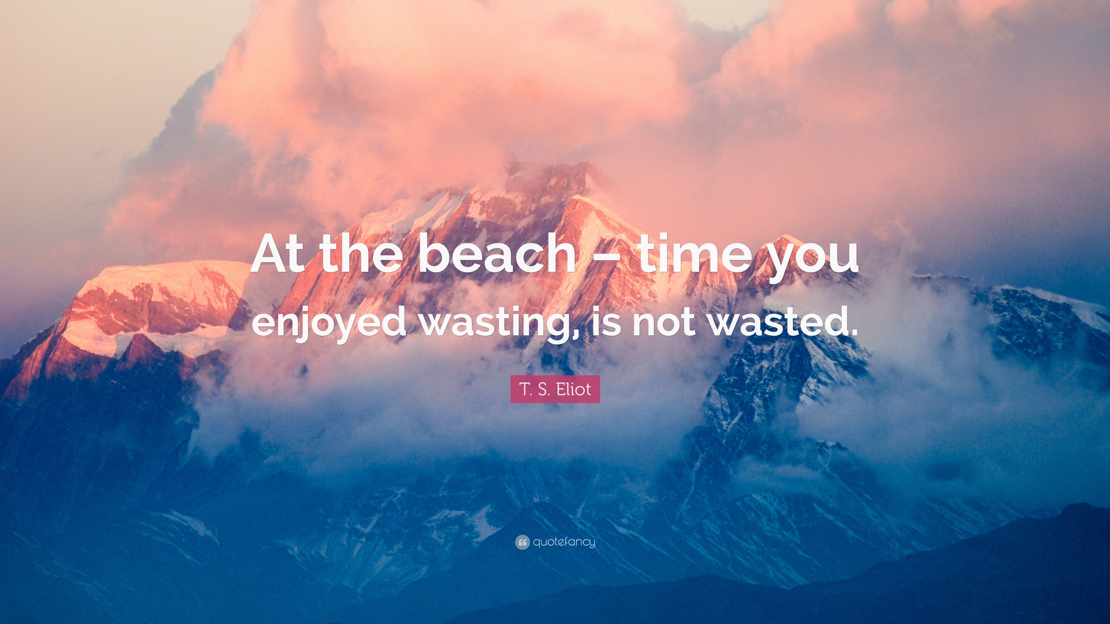 """T. S. Eliot Quote: """"At the beach – time you enjoyed wasting. is not wasted."""" (10 wallpapers) - Quotefancy"""