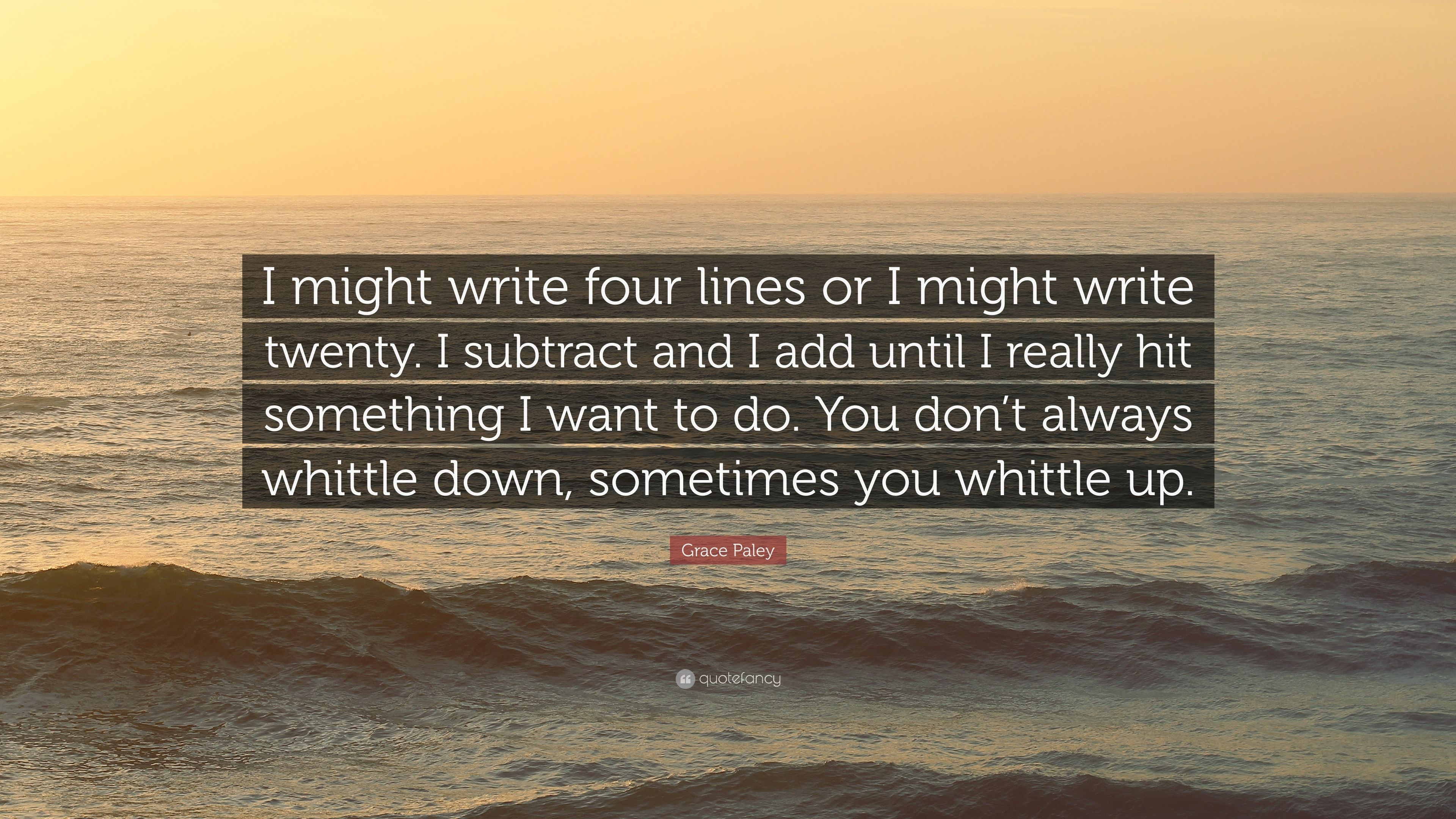 Grace Paley Quote I Might Write Four Lines Or I Might Write Twenty I Subtract And I Add Until
