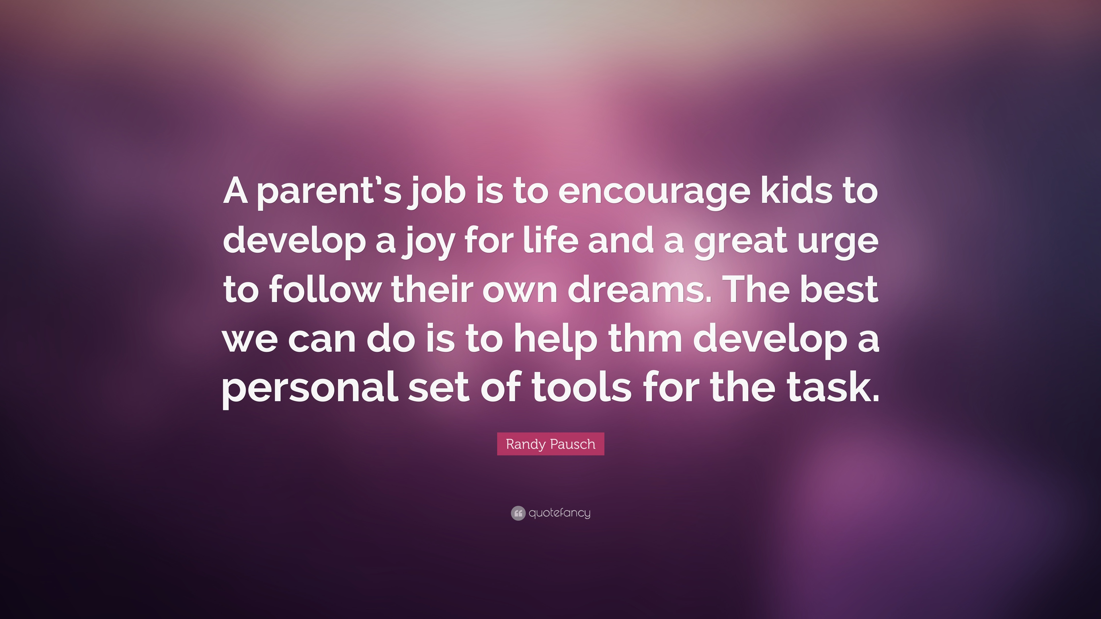 Parents Love Quotes Wallpapers Randy Pausch Quote A Parent S Job Is To Encourage Kids