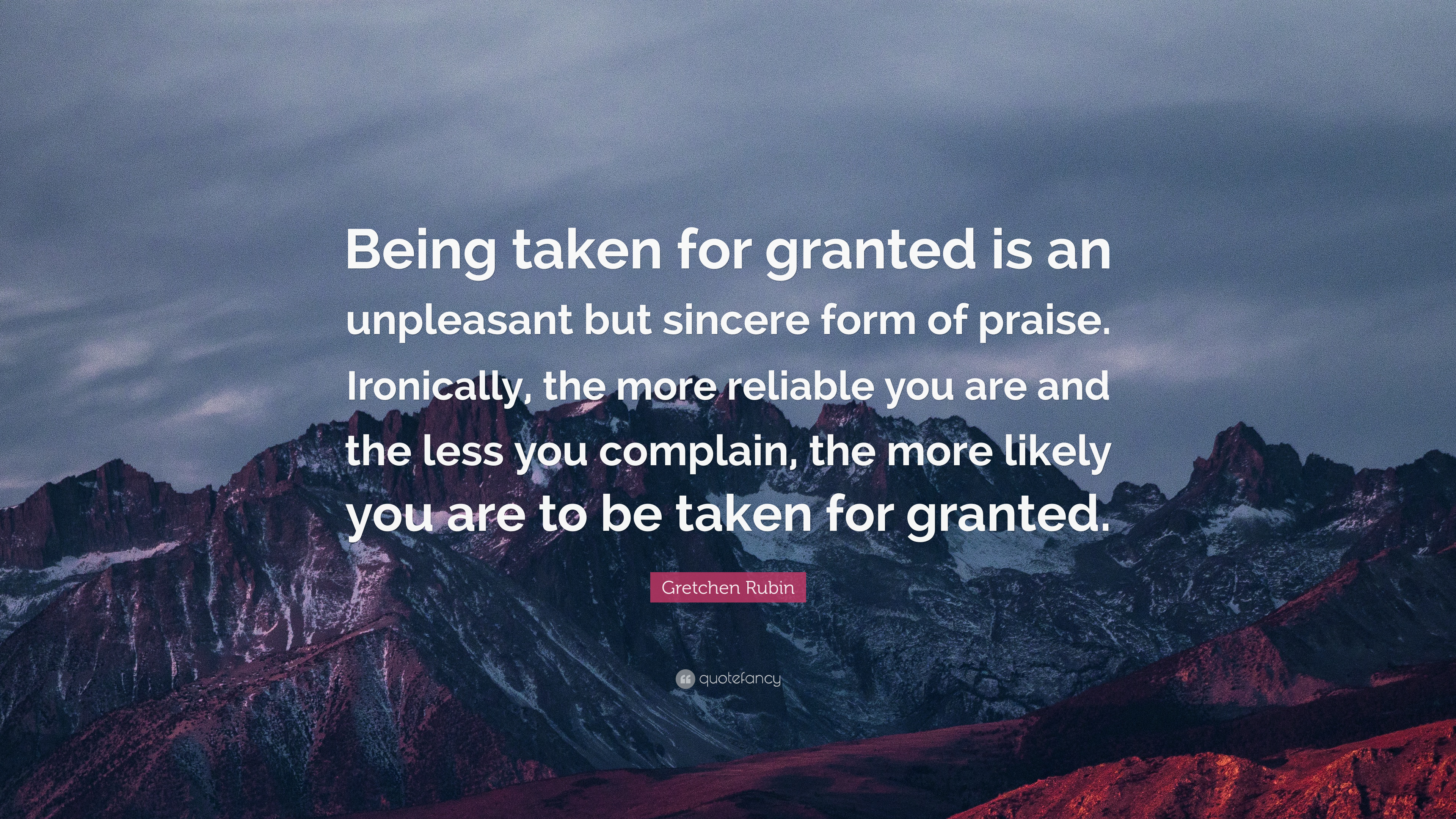 Granted Quotes Wallpaper Gretchen Rubin Quote Being Taken For Granted Is An