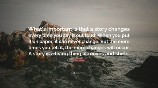 """Image result for """"What's important is that a story changes every time you say it out loud. When you put it on paper, it can never change. But the more times you tell it, the more changes will occur. A story is a living thing; it moves and shifts"""""""