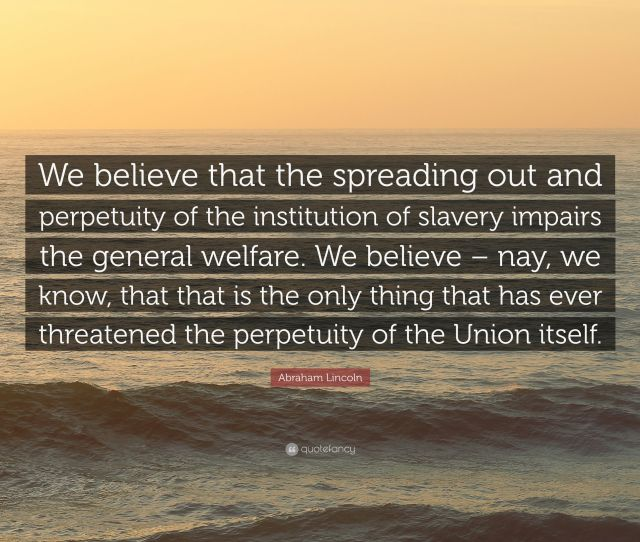 Abraham Lincoln Quote We Believe That The Spreading Out And Perpetuity Of The Institution