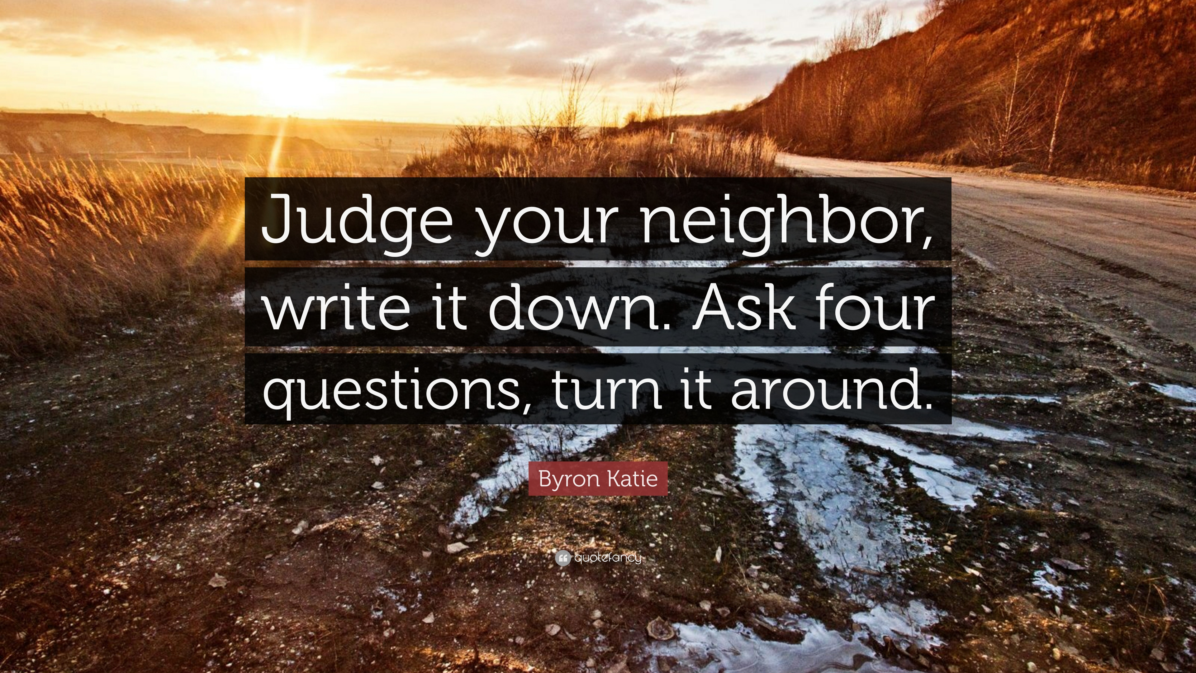 Byron Katie Quote Judge Your Neighbor Write It Down Ask Four Questions Turn It Around 7