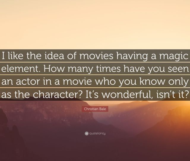 Christian Bale Quote I Like The Idea Of Movies Having A Magic Element