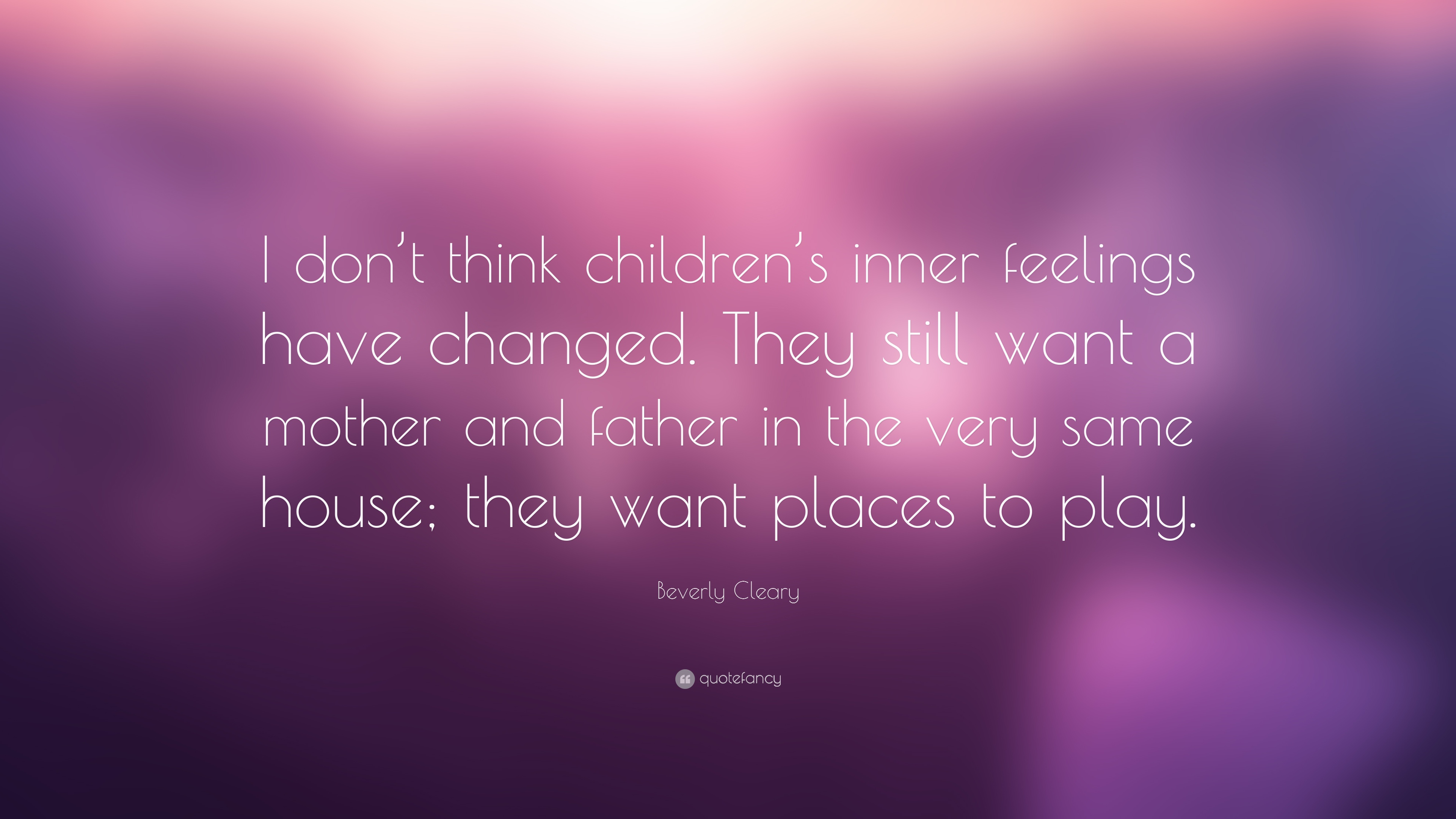 """Beverly Cleary Quote: """"I don't think children's inner feelings have changed. They still want a mother and father in the very same house ..."""