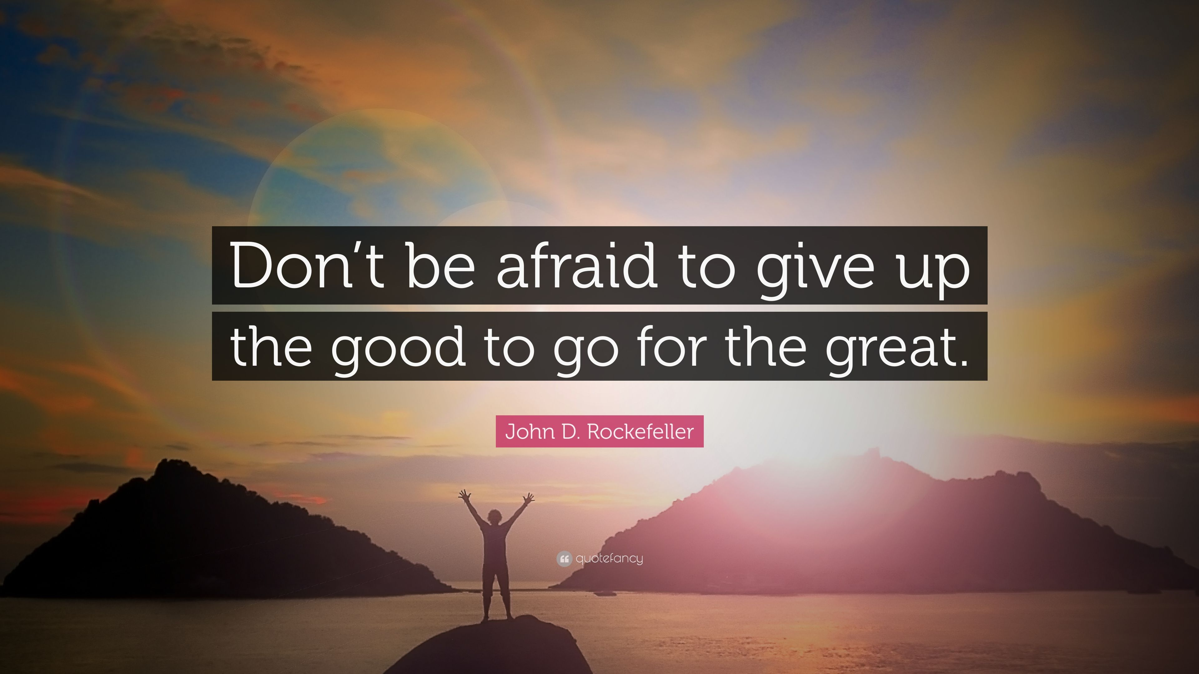 """John D. Rockefeller Quote: """"Don't be afraid to give up the good to go for the great."""" (23 wallpapers) - Quotefancy"""