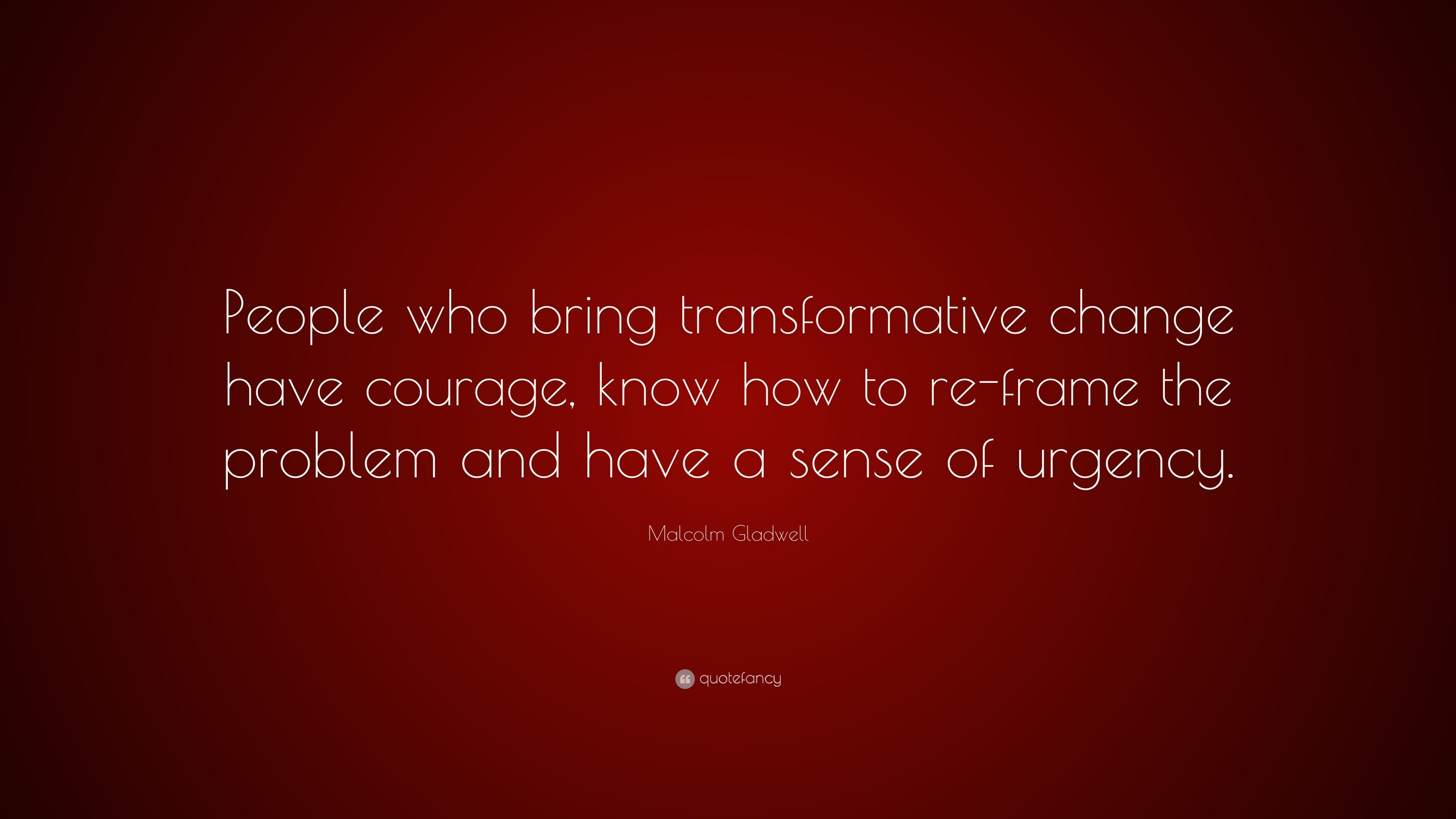 Malcolm Gladwell Quote People Who Bring Transformative Change Have Courage Know How To Re