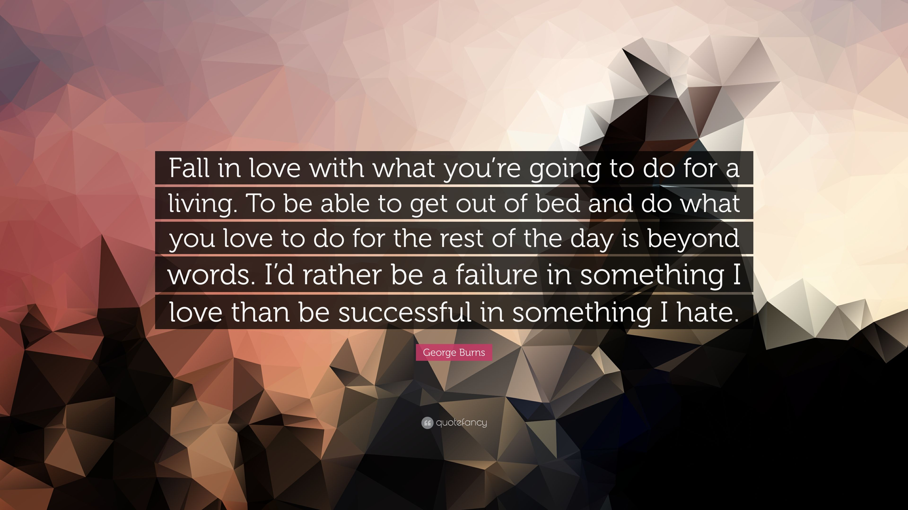 George Burns Quote Fall In Love With What You Re Going