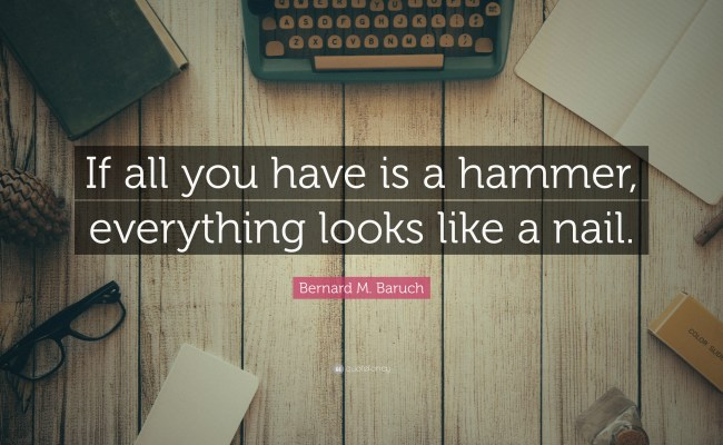 Bernard M Baruch Quote If All You Have Is A Hammer Everything Looks Like A Nail 7