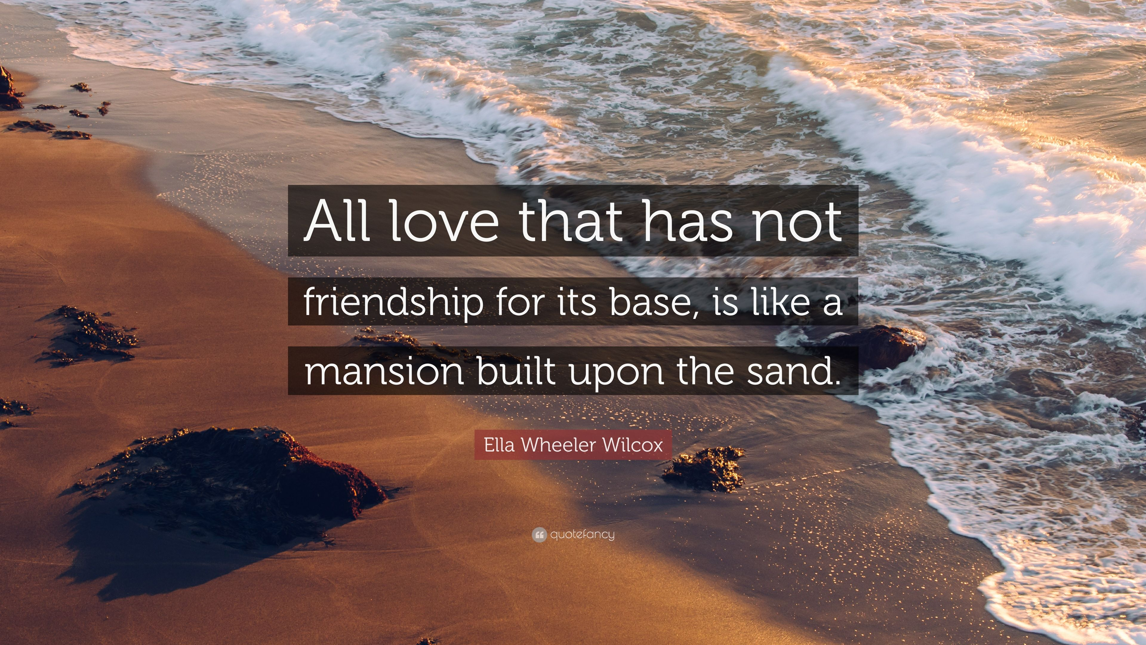 All love that has not friendship for its base, is like a mansion built upon the sand.
