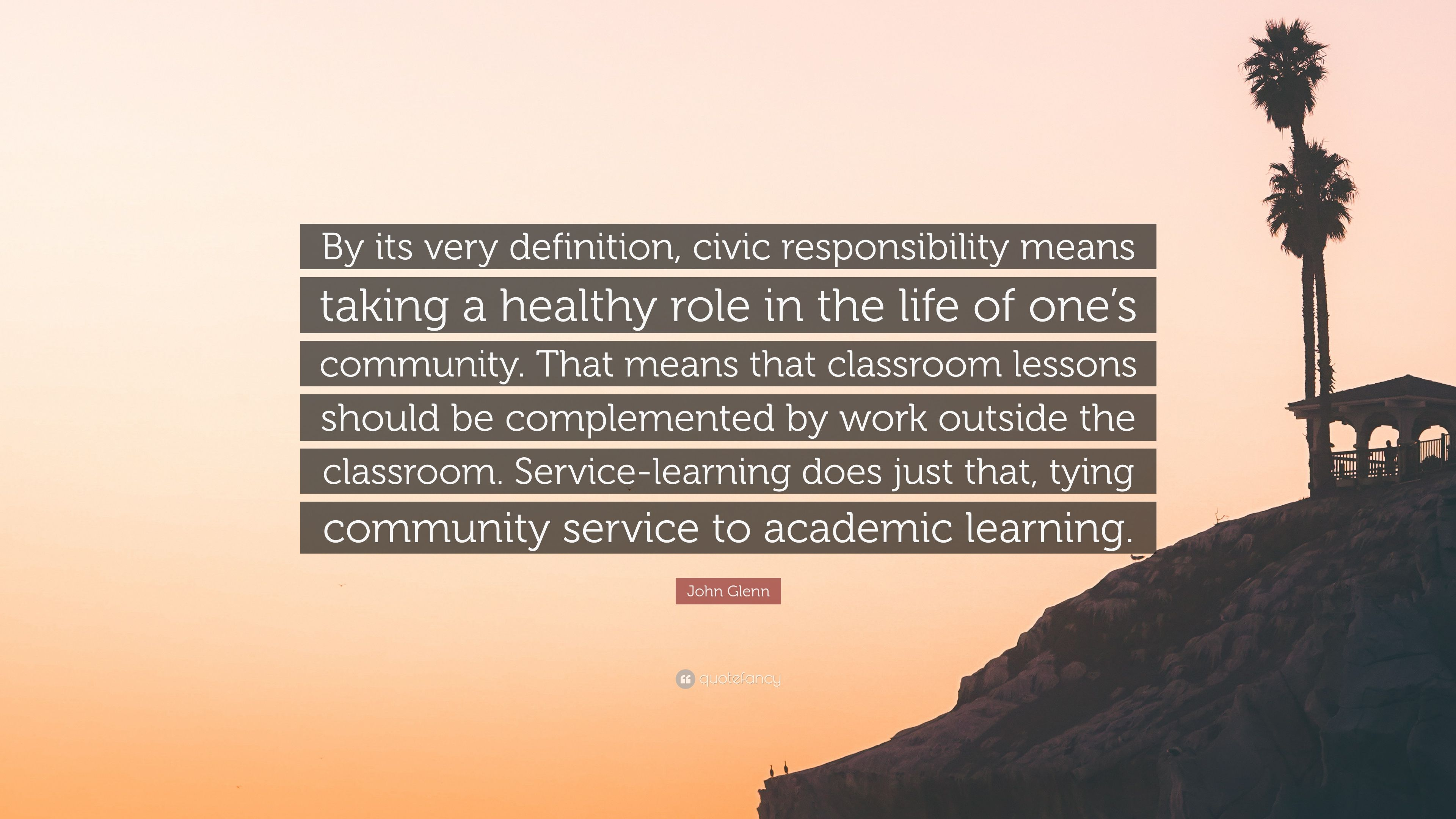 """John Glenn Quote: """"By its very definition. civic responsibility means taking a healthy role in the life of one's community. That means that ..."""