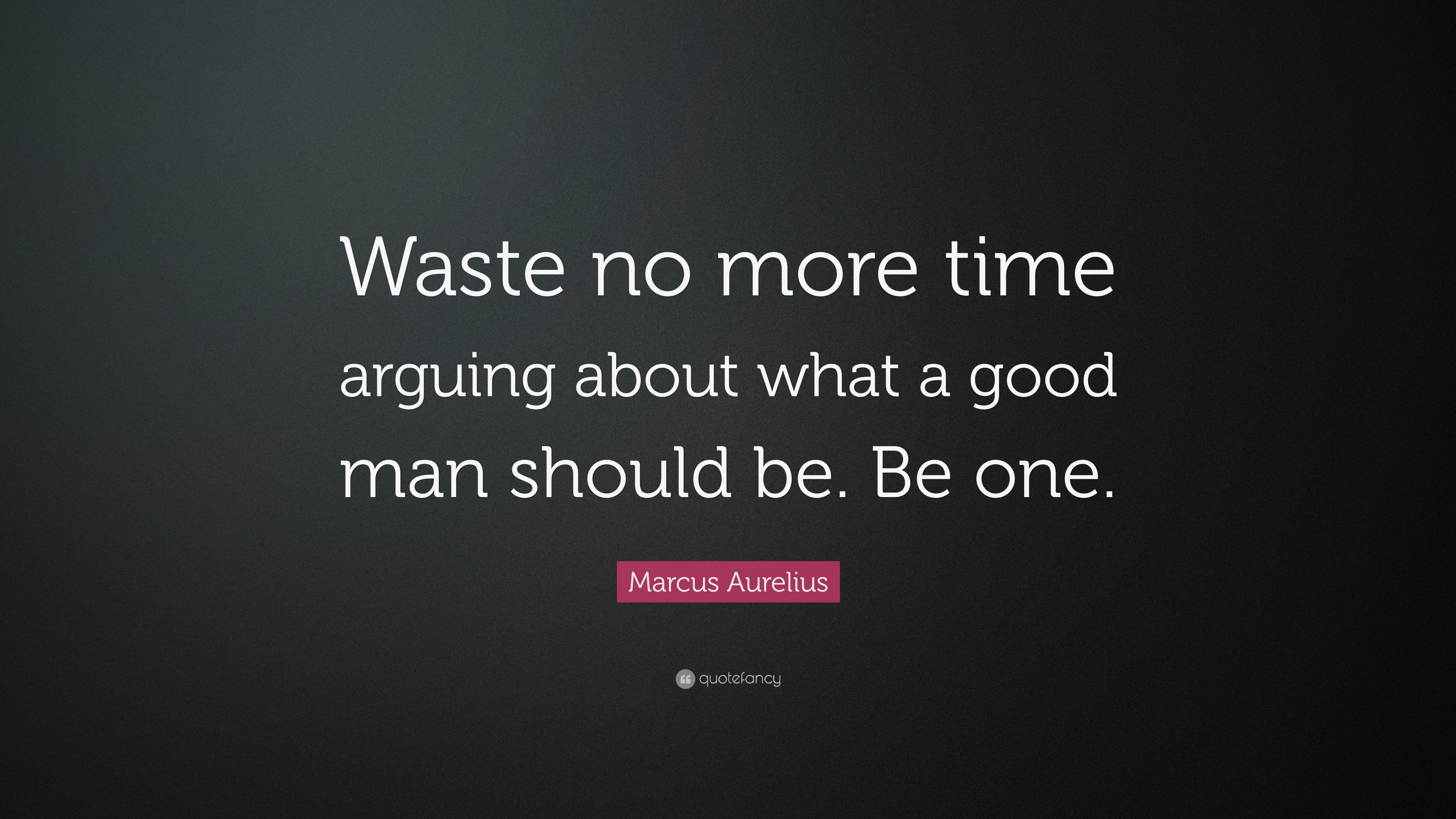 What Marcus Time Arguing One Good About Be Be Should Aurelius Man Waste No More