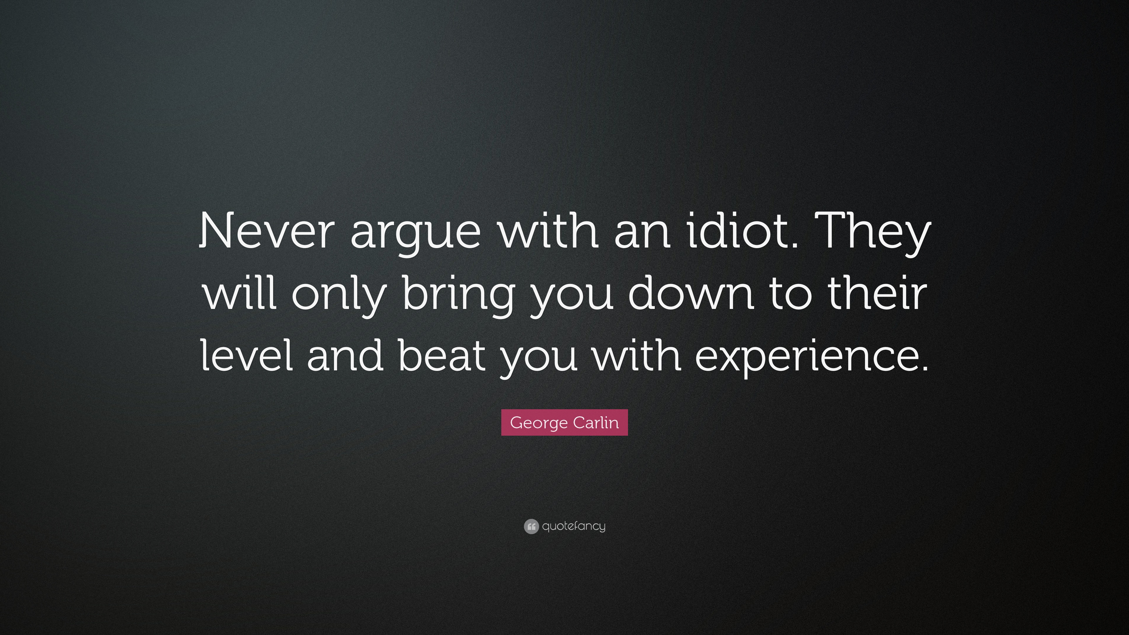 Brian Tracy Quotes Wallpaper George Carlin Quote Never Argue With An Idiot They Will