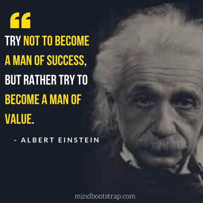 Best Albert Einstein Quotes Ever - Try not to become a man of success, but rather try to become a man of value. - MindBootstrap