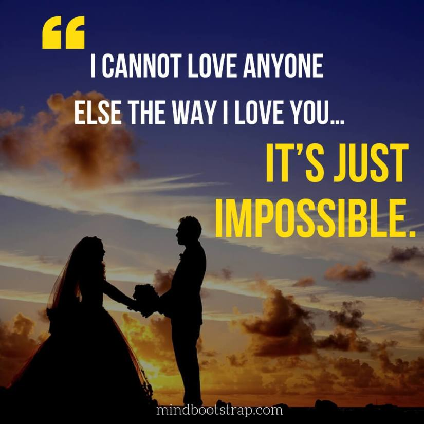 Sweet, Cute and Short I Love You Quotes & Sayings   I cannot love anyone else the way I love you… It's just impossible.   MindBootstrap.com