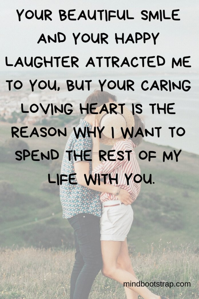 True Love Quotes & Sayings For Him or Her   Your beautiful smile and your happy laughter attracted me to you, but your caring loving heart is the reason why I want to spend the rest of my life with you.