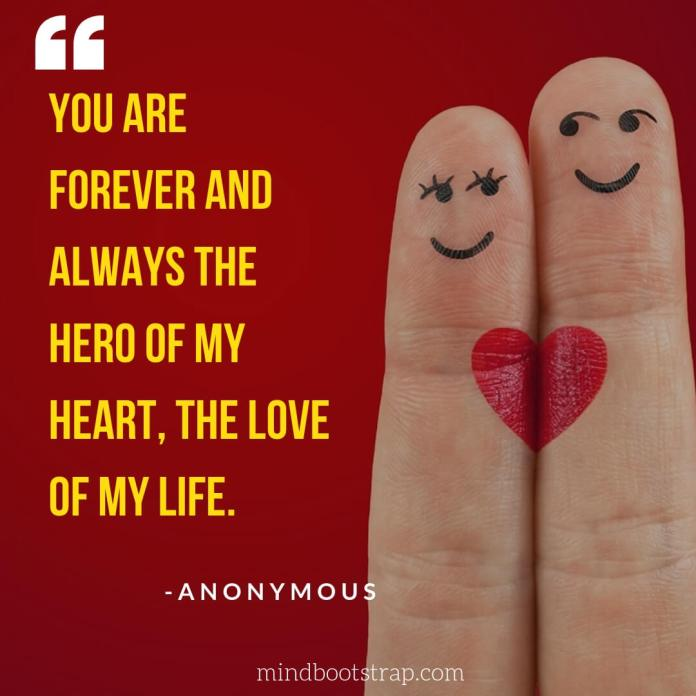 Sweet, Cute and Short I Love You Quotes & Sayings | You are forever and always the hero of my heart, the love of my life. | MindBootstrap.com