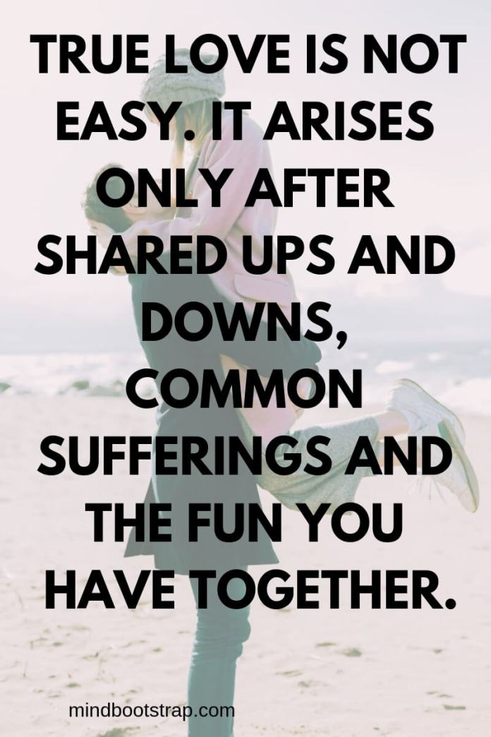 True Love Quotes & Sayings For Him or Her   True love is not easy. It arises only after shared ups and downs, common sufferings and the fun you have together.
