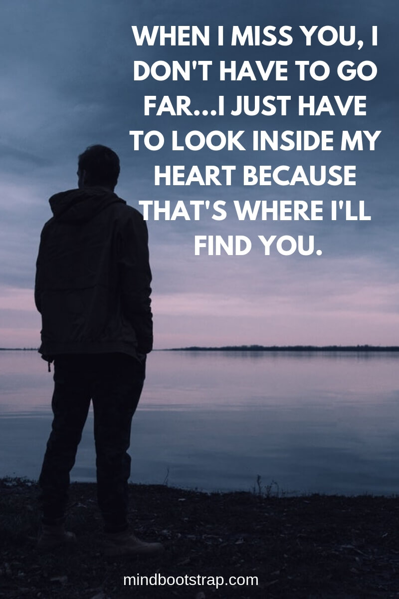Cute Missing You Quotes & Sayings - Missing Someone | When I miss you, I don't have to go far...I just have to look inside my heart because that's where I'll find you. | MindBootstrap.com