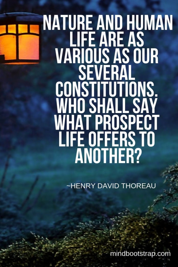 Henry David Thoreau Quotes About Nature | Nature and human life are as various as our several constitutions. Who shall say what prospect life offers to another? -Henry David Thoreau