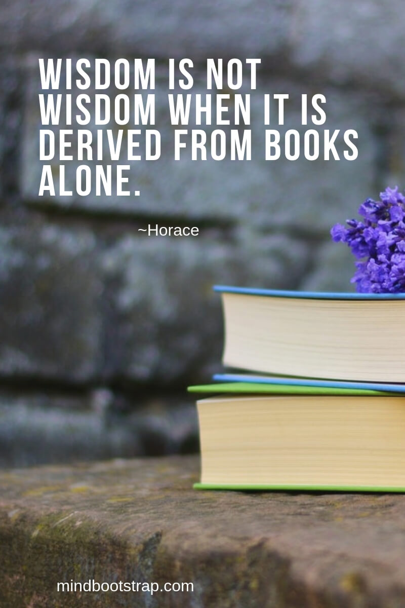 Wisdom is not wisdom when it is derived from books alone. ~Horace