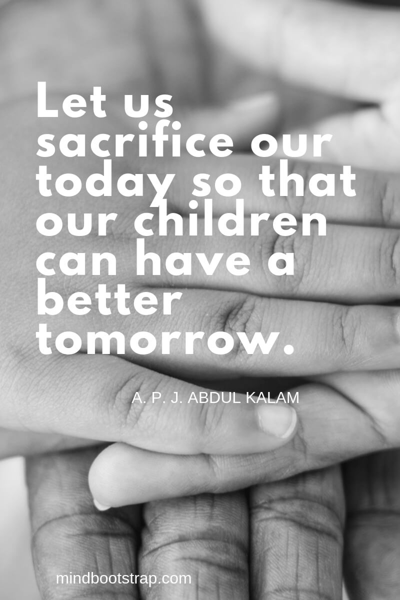 Children Quotes and Sayings Let us sacrifice our today so that our children can have a better tomorrow. ~A. P. J. Abdul Kalam