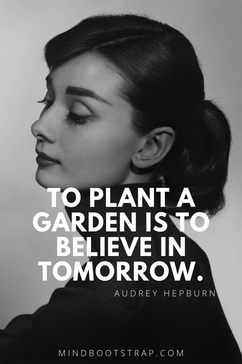 Audrey Hepburn Quotes and Sayings To plant a garden is to believe in tomorrow. ~Audrey Hepburn
