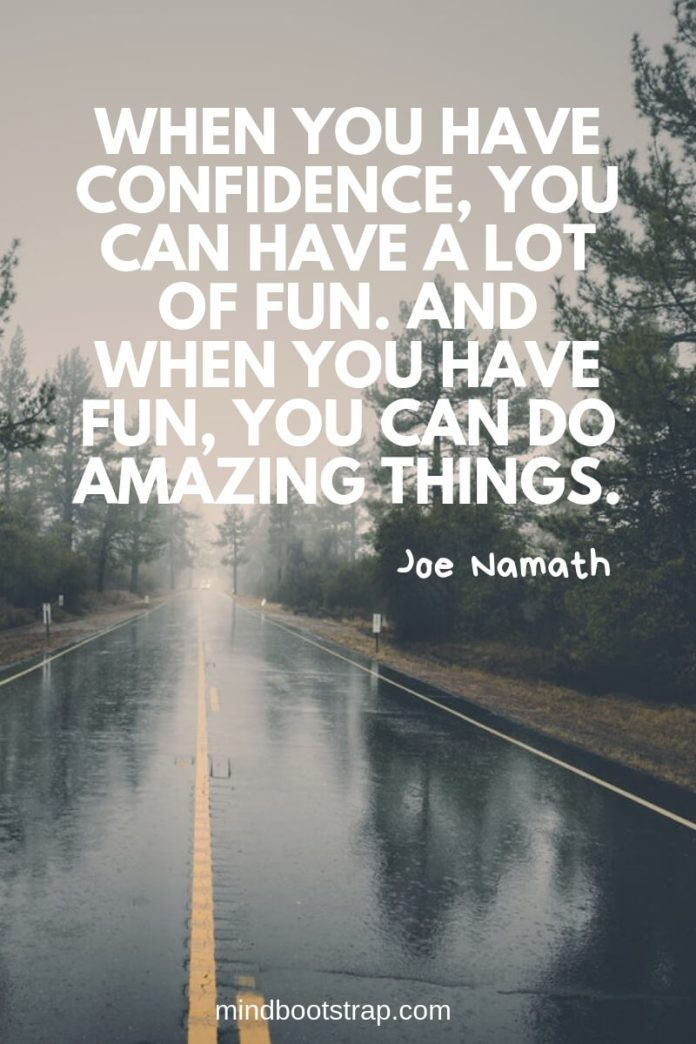 inspirational confidence quotes When you have confidence, you can have a lot of fun. And when you have fun, you can do amazing things. ~Joe Namath