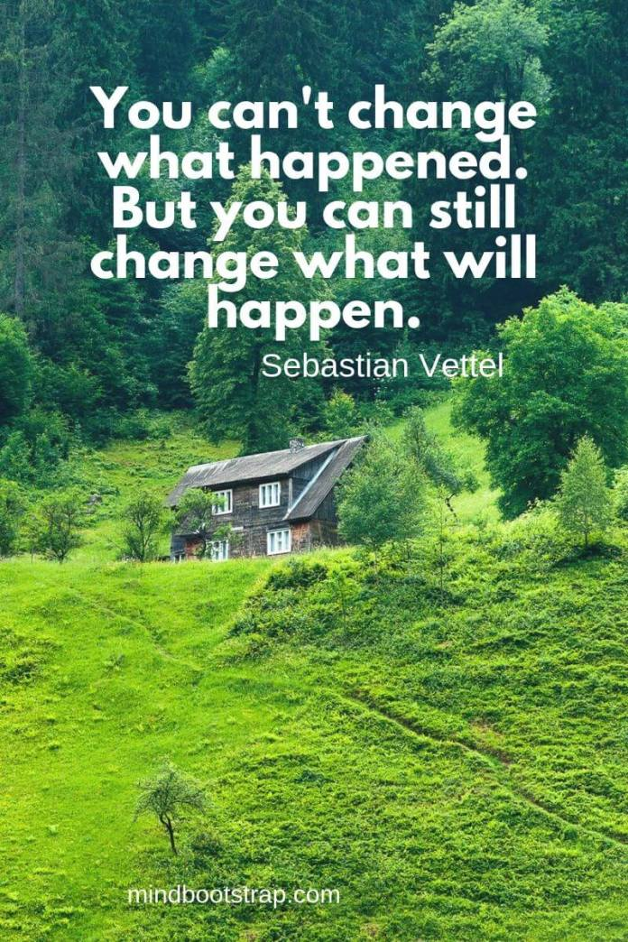 Change Quotes You can't change what happened. But you can still change what will happen. ~Sebastian Vettel