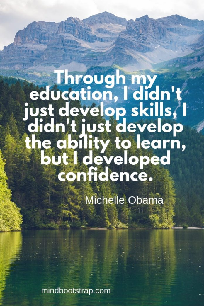 inspirational confidence quotes Through my education, I didn't just develop skills, I didn't just develop the ability to learn, but I developed confidence. ~Michelle Obama