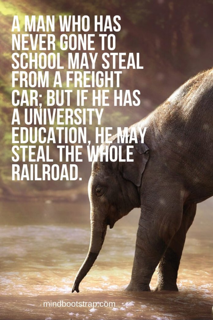 funny learning quotes A man who has never gone to school may steal from a freight car; but if he has a university education, he may steal the whole railroad.