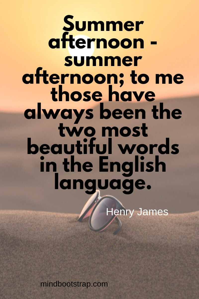 Summer quotes Summer afternoon - summer afternoon; to me those have always been the two most beautiful words in the English language. ~Henry James
