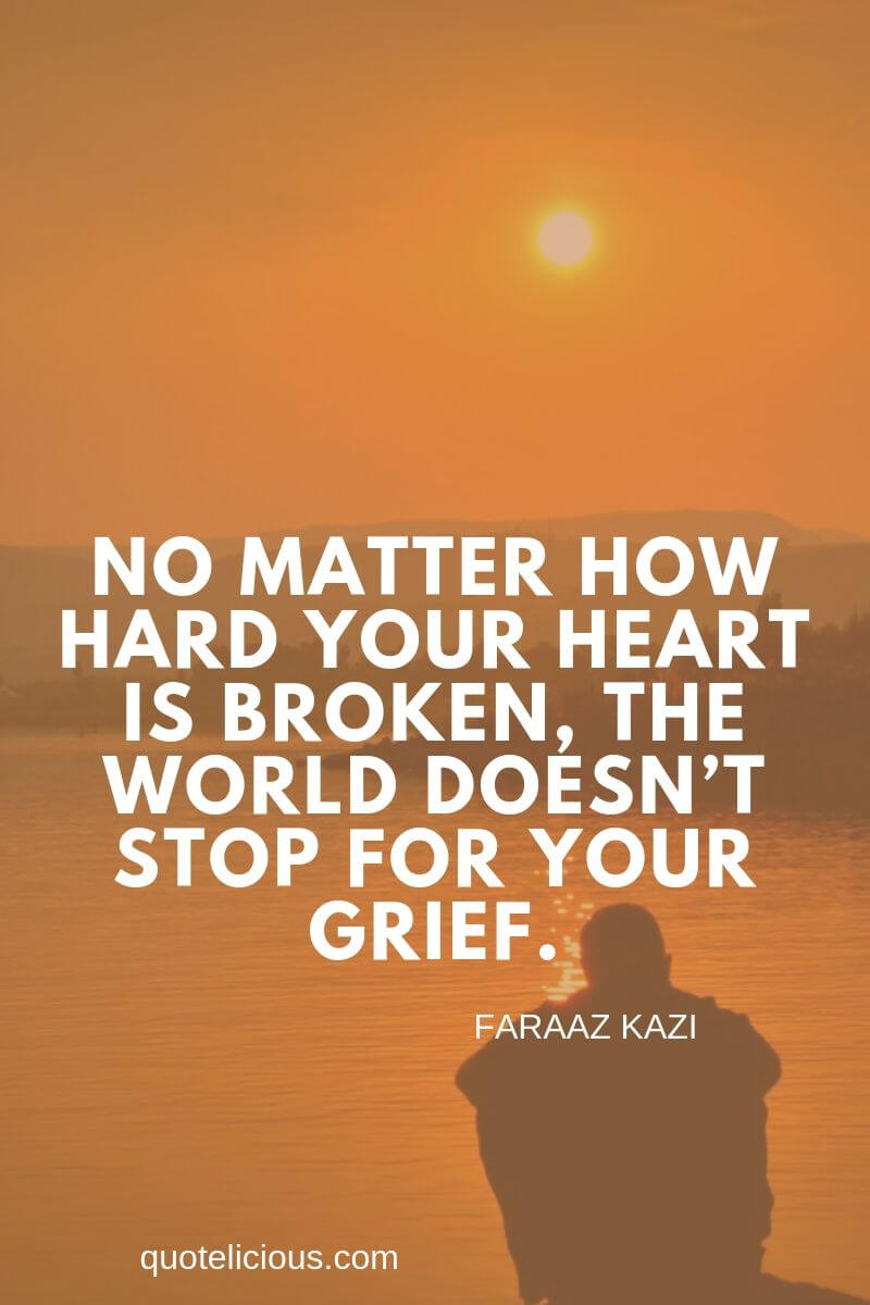 broken heart quotes No matter how hard your heart is broken, the world doesn't stop for your grief. ~Faraaz Kazi