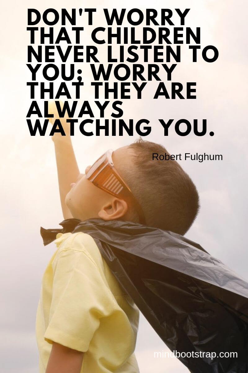 Children Quotes and Sayings Don't worry that children never listen to you; worry that they are always watching you. ~Robert Fulghum