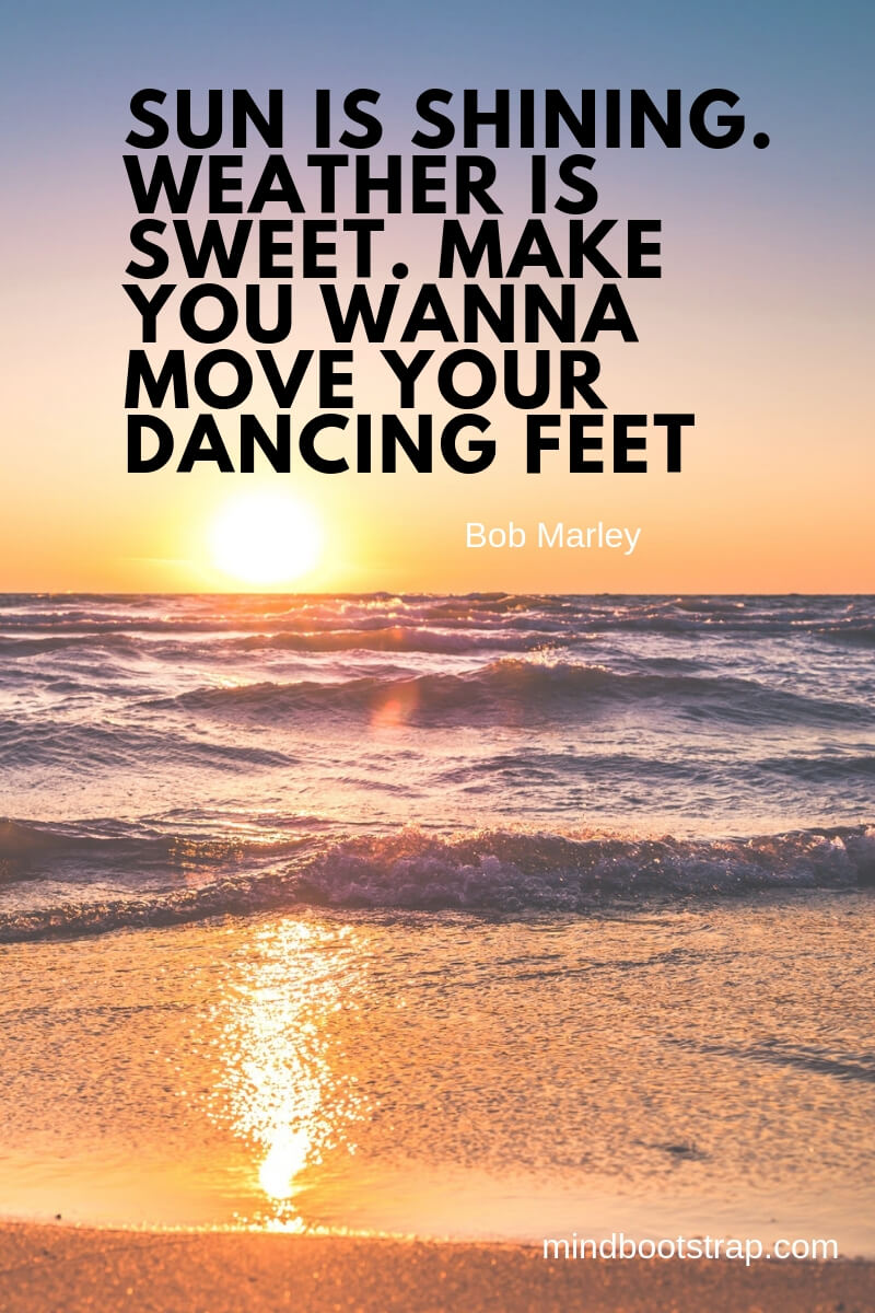 Summer quotes Sun is shining. Weather is sweet. Make you wanna move your dancing feet. ~Bob Marley