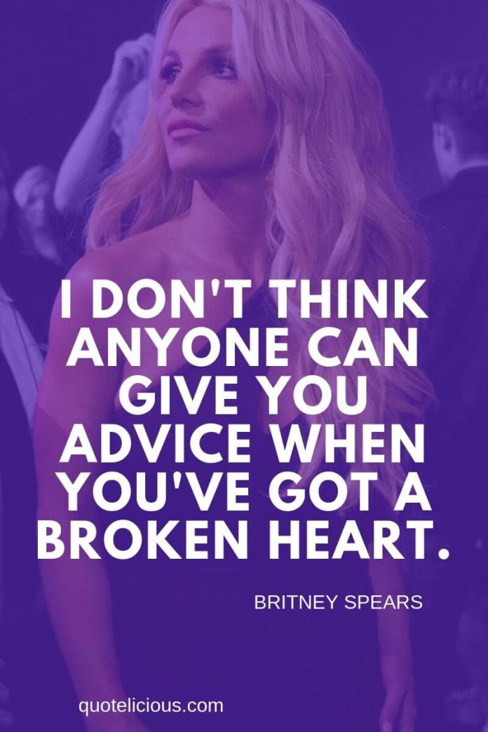 Britney Spears Quotes and Sayings I dont think anyone can give you advice when youve got a broken heart.
