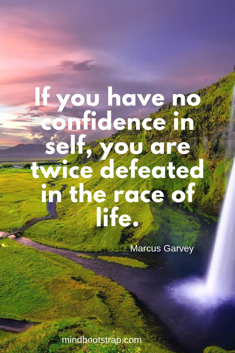 inspirational confidence quotes If you have no confidence in self, you are twice defeated in the race of life. ~Marcus Garvey