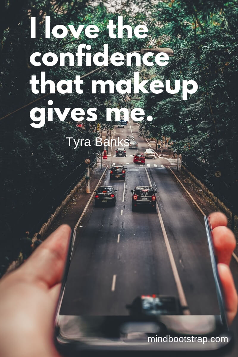 inspirational confidence quotes I love the confidence that makeup gives me. ~Tyra Banks