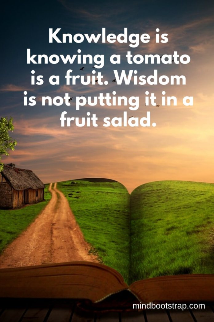 Funny knowledge quotes - Knowledge is knowing a tomato is a fruit. Wisdom is not putting it in a fruit salad.