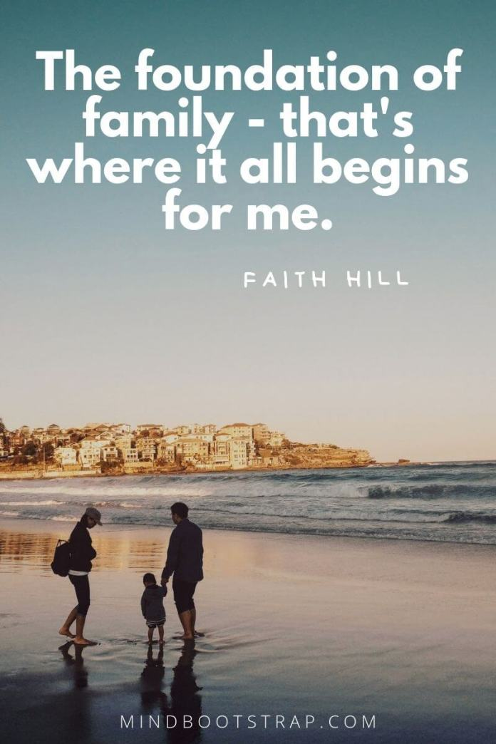 Inspirational family quotes The foundation of family - that's where it all begins for me. ~Faith Hill