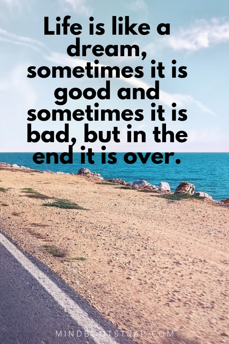 Life is like a dream, sometimes it is good and sometimes it is bad, but in the end it is over.