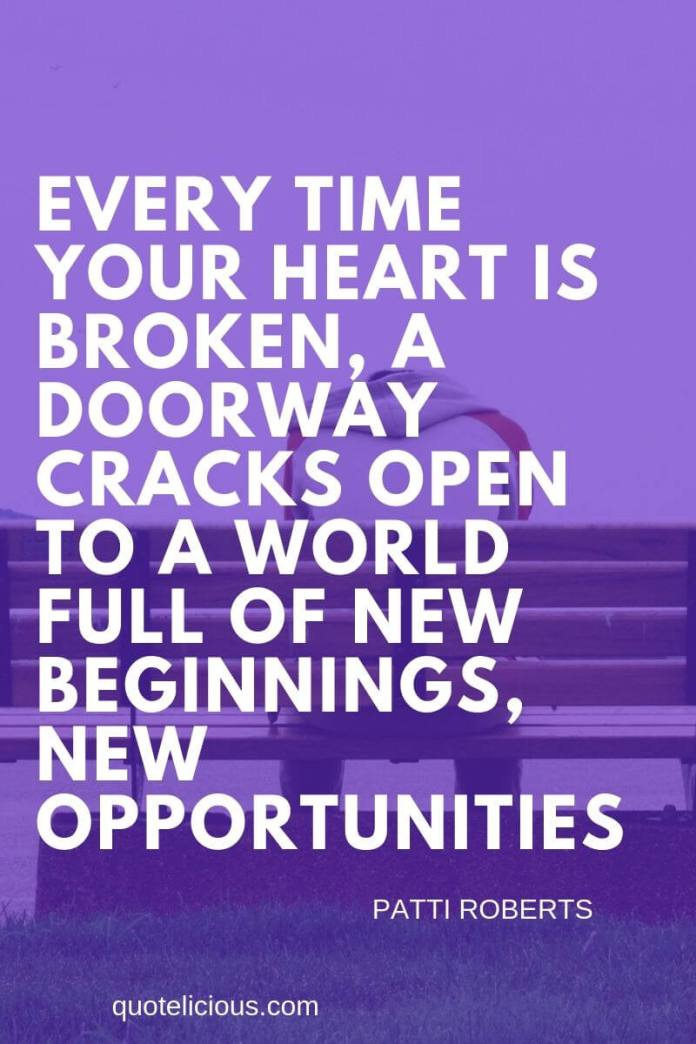 broken heart quotes Every time your heart is broken, a doorway cracks open to a world full of new beginnings, new opportunities. ~Patti Roberts